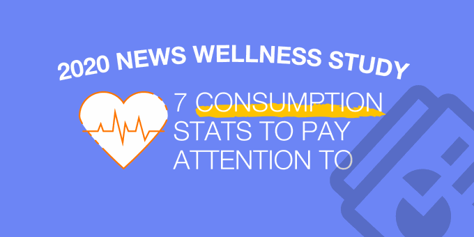 2020 News Wellness Study: 7 Consumption Stats to Pay Attention To