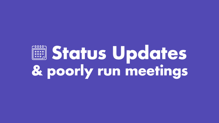 Status updates are the hallmark of a poorly run meeting.