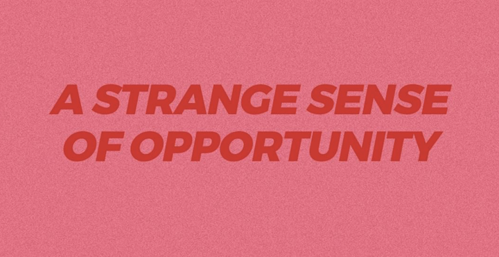 A strange sense of opportunity