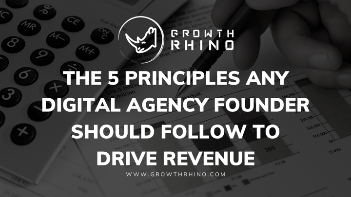 The 5 principles any digital agency founder should follow to drive revenue