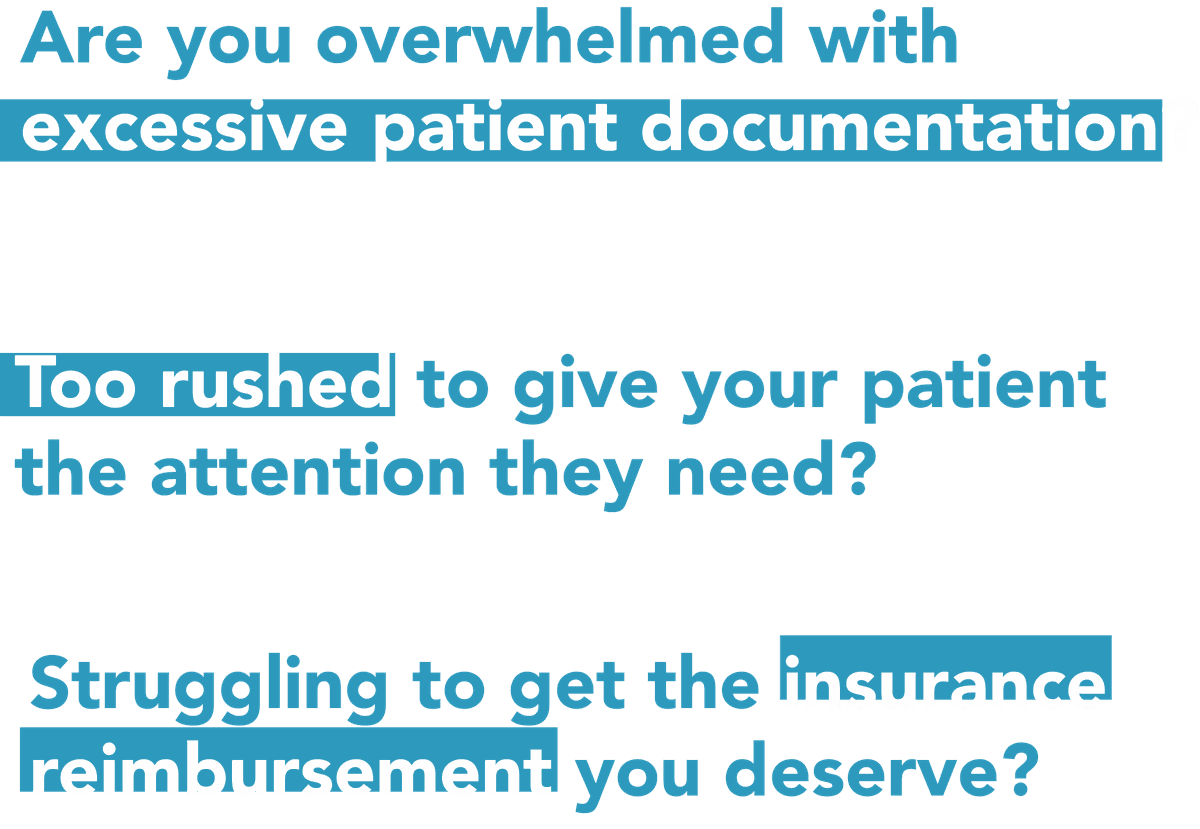 Are you overwhelmed by excessive patient documentation? Too rushed to give the patient the attention they need? Struggling to get the insurance reimbursement you deserve?