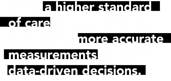 Bring a higher standard of care to your clinic by leveraging more accurate measurements to make data driven decisioins.