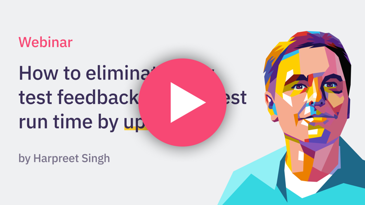 Webinar: How to eliminate slow test feedback & slash test runtime by up to 80% by Harpreet Singh