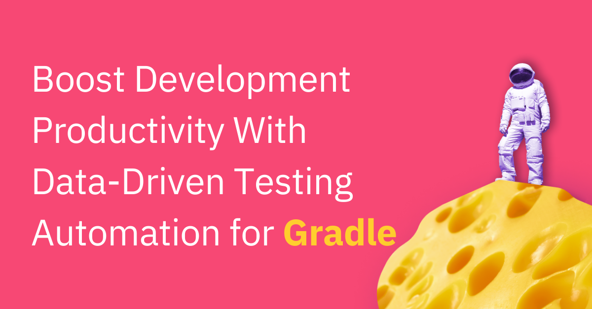 Boost Development Productivity With Data-Driven Testing Automation for Gradle