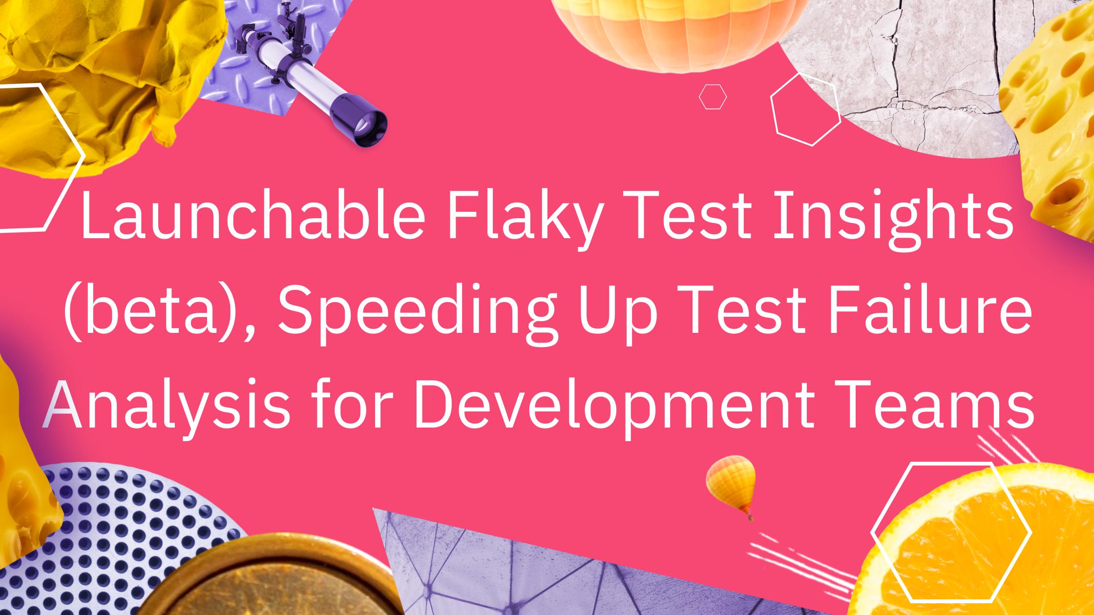Launchable Flaky Test Insights (beta), Speeding Up Test Failure Analysis for Development Teams