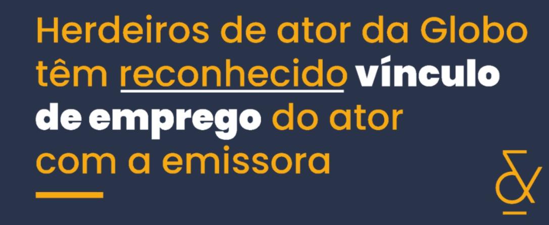 Herdeiros de ator da Globo têm reconhecido vínculo de emprego do ator com a emissora