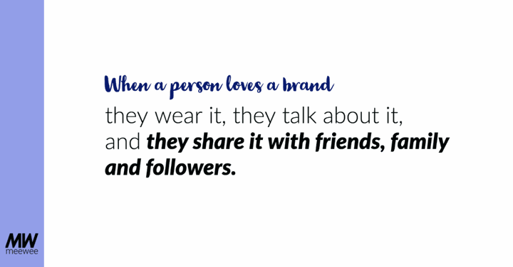 When a person loves a brand, they wear it, they talk about it, and they share it with friends, family and followers.