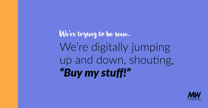 """""""We're trying to be seen. We're digitally jumping up and down, shouting, """"By my stuff!"""""""