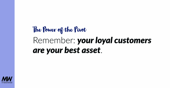 The Power of the Pivot - Remember, your loyal customers are your best asset