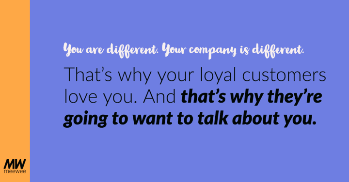 Your company is different. That's why your local customers love you. And that's why they're going to want to talk about you.
