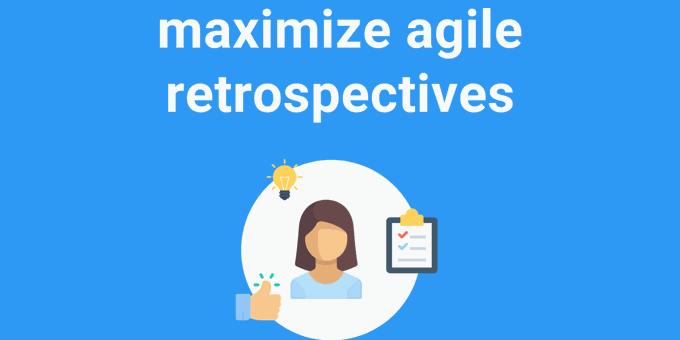 How to Maximize Agile Sprint Retrospectives