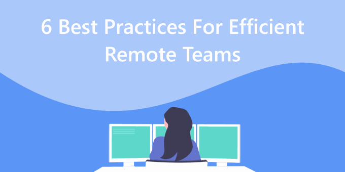 The 6 Best Practices to Promote Efficiency in Remote Teams