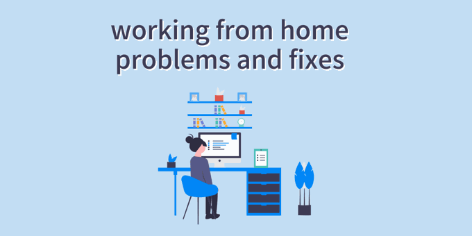 7 Common Working From Home Problems & How To Fix Them