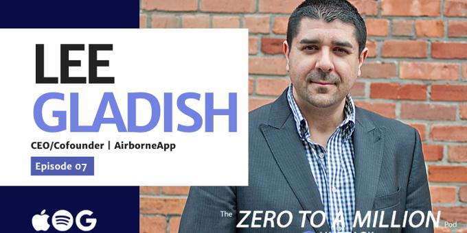 Zero to a Million, Episode 7: Lee Gladish, CEO of Airborneapp