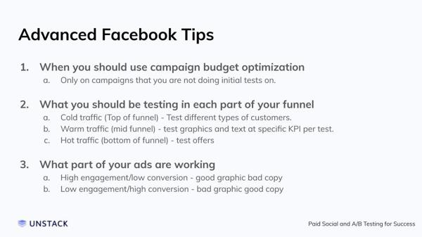 Advanced Facebook Tips. When you should use campaign budget optimization Only on campaigns that you are not doing initial tests on.    What you should be testing in each part of your funnel Cold traffic (Top of funnel) - Test different types of customers. Warm traffic (mid funnel) - test graphics and text at specific KPI per test.  Hot traffic (bottom of funnel) - test offers    What part of your ads are working High engagement/low conversion - good graphic bad copy Low engagement/high conversion - bad graphic good copy