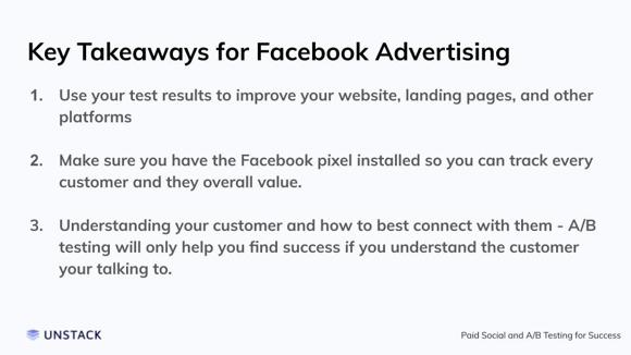 Key Takeaways for Facebook Advertising. Use your test results to improve your website, landing pages, and other platforms   Make sure you have the Facebook pixel installed so you can track every customer and they overall value.   Understanding your customer and how to best connect with them - A/B testing will only help you find success if you understand the customer your talking to.