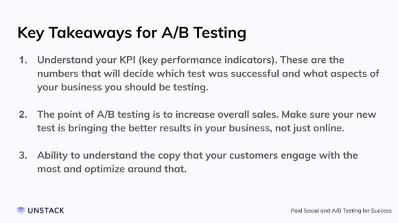 Key Takeaways for A/B Testing. Understand your KPI (key performance indicators). These are the numbers that will decide which test was successful and what aspects of your business you should be testing.   The point of A/B testing is to increase overall sales. Make sure your new test is bringing the better results in your business, not just online.   Ability to understand the copy that your customers engage with the most and optimize around that.
