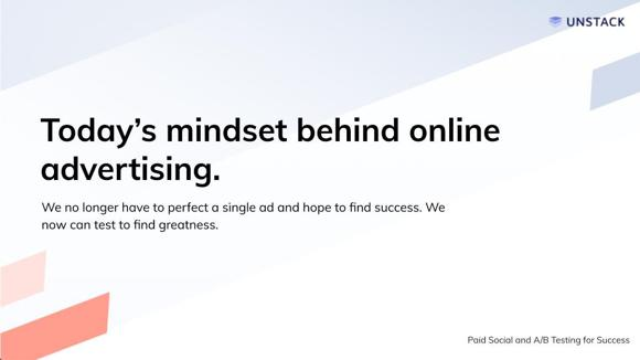 Today's mindset behind online advertising. We no longer have to perfect a single ad and hope to find success. We now can test to find greatness.