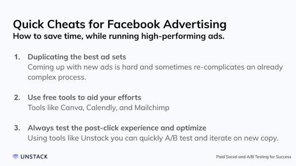 Quick Cheats for Facebook Advertising. Duplicating the best ad sets Coming up with new ads is hard and sometimes re-complicates an already complex process.   Use free tools to aid your efforts Tools like Canva, Calendly, and Mailchimp   Always test the post-click experience and optimize Using tools like Unstack you can quickly A/B test and iterate on new copy.